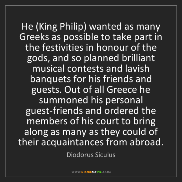 Diodorus Siculus: He (King Philip) wanted as many Greeks as possible to...