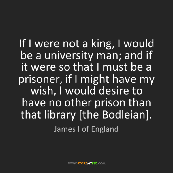 James I of England: If I were not a king, I would be a university man; and...