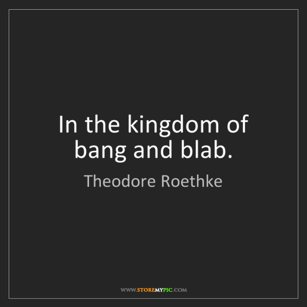 Theodore Roethke: In the kingdom of bang and blab.