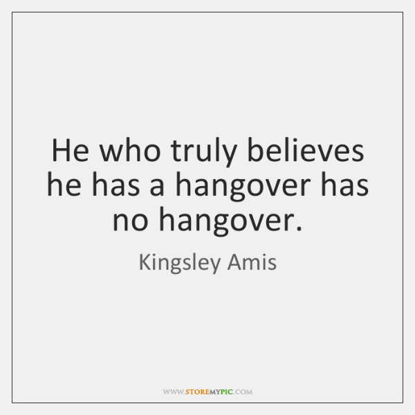 He who truly believes he has a hangover has no hangover.