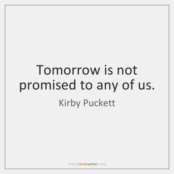 Tomorrow is not promised to any of us.