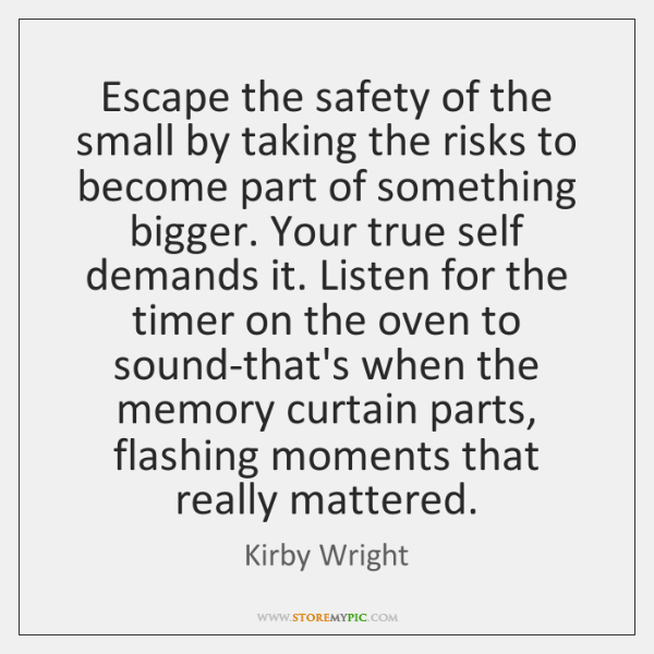 Escape the safety of the small by taking the risks to become ...