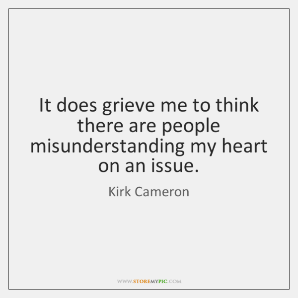 It does grieve me to think there are people misunderstanding my heart ...