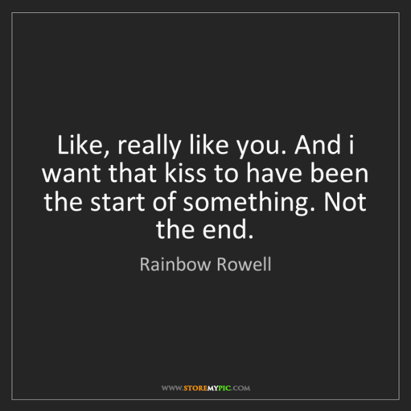 Rainbow Rowell: Like, really like you. And i want that kiss to have been...