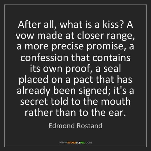 Edmond Rostand: After all, what is a kiss? A vow made at closer range,...