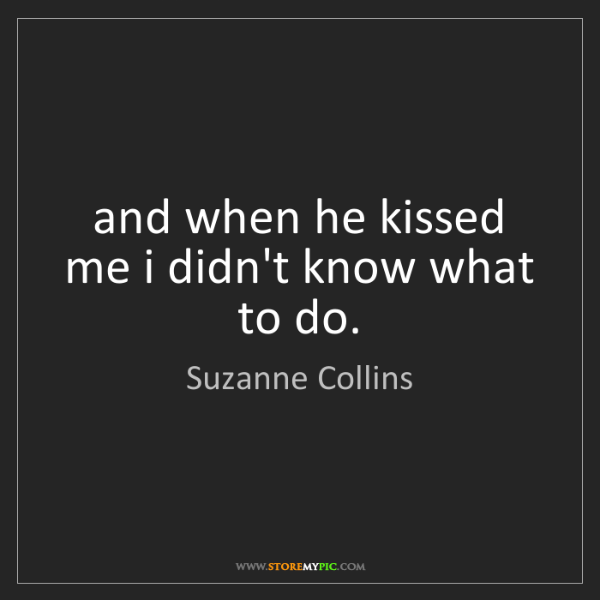 Suzanne Collins: and when he kissed me i didn't know what to do.