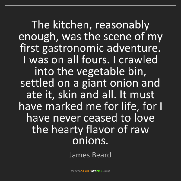 James Beard: The kitchen, reasonably enough, was the scene of my first...