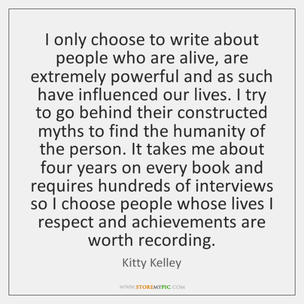 I only choose to write about people who are alive, are extremely ...