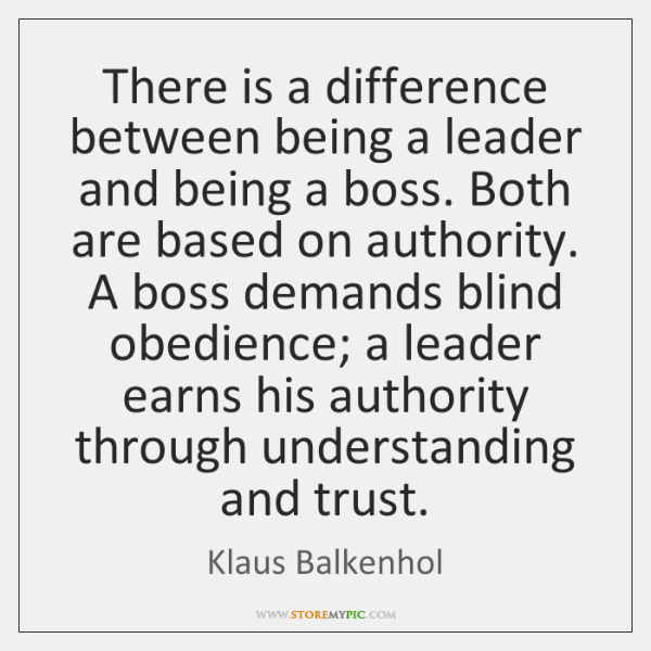 There is a difference between being a leader and being a boss. ...