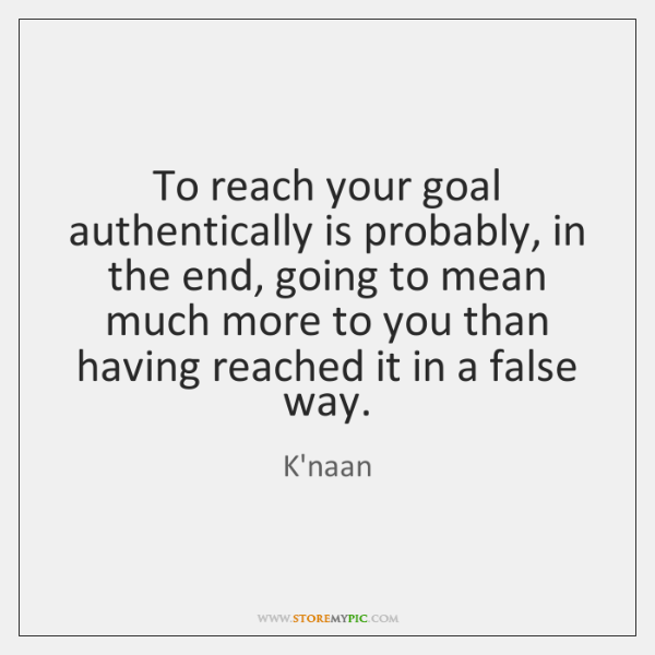 To reach your goal authentically is probably, in the end, going to ...