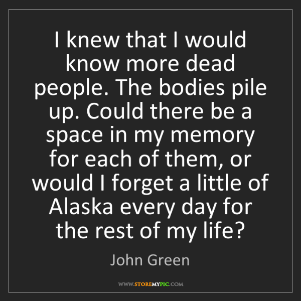 John Green: I knew that I would know more dead people. The bodies...