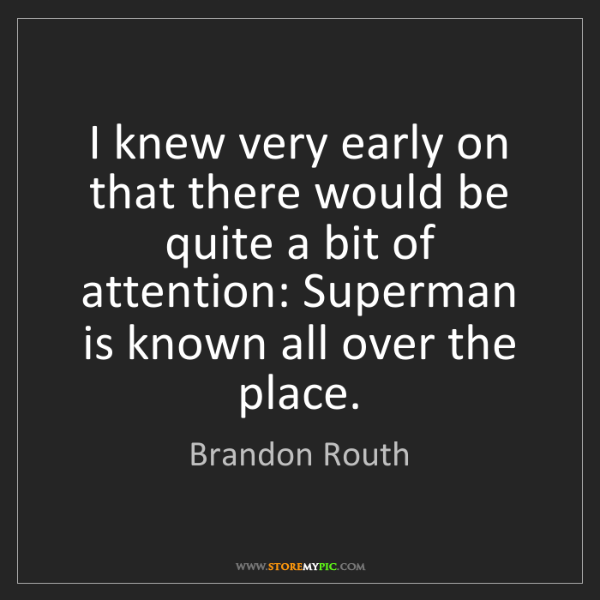 Brandon Routh: I knew very early on that there would be quite a bit...