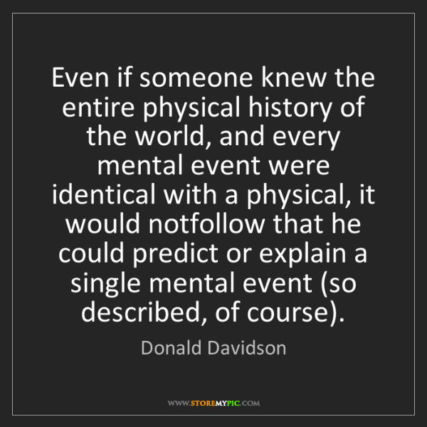 Donald Davidson: Even if someone knew the entire physical history of the...