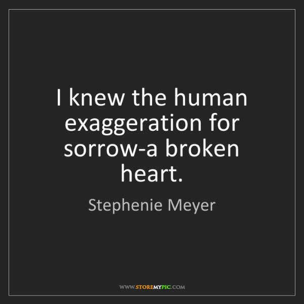 Stephenie Meyer: I knew the human exaggeration for sorrow-a broken heart.