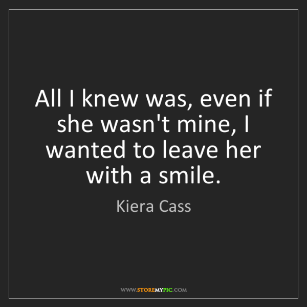 Kiera Cass: All I knew was, even if she wasn't mine, I wanted to...