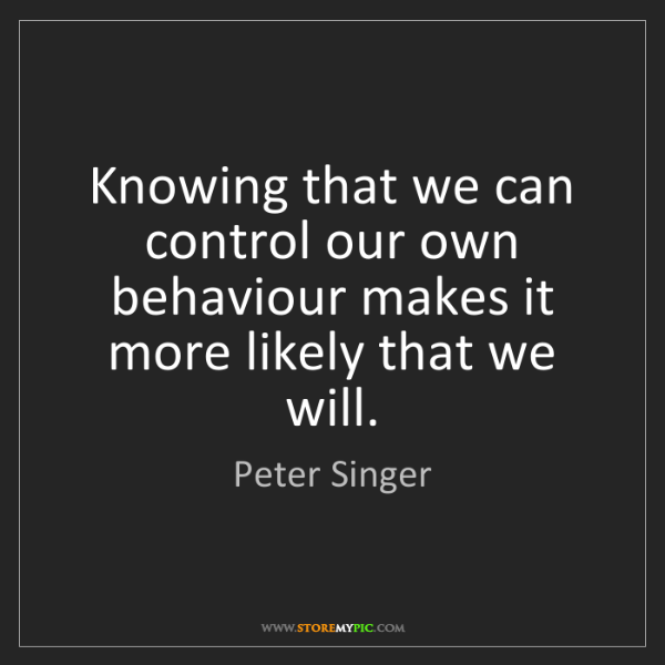 Peter Singer: Knowing that we can control our own behaviour makes it...