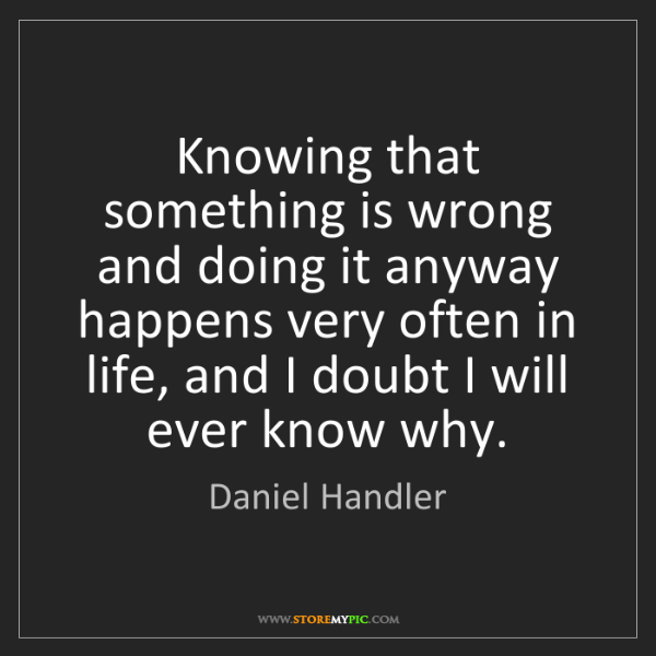 Daniel Handler: Knowing that something is wrong and doing it anyway happens...