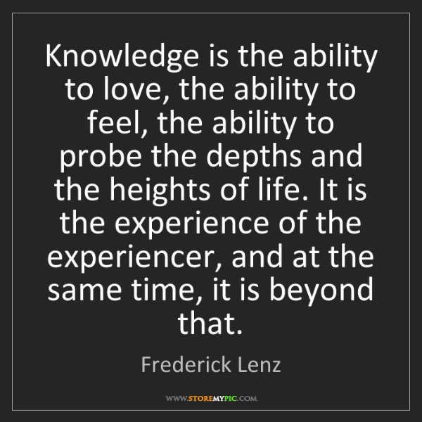 Frederick Lenz: Knowledge is the ability to love, the ability to feel,...