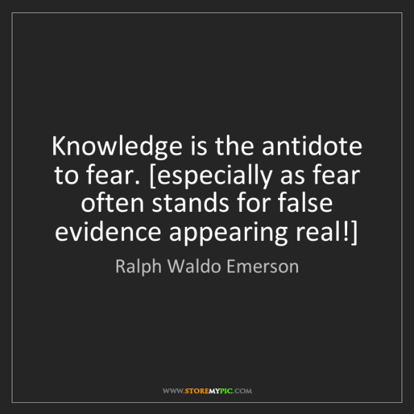 Ralph Waldo Emerson: Knowledge is the antidote to fear. [especially as fear...