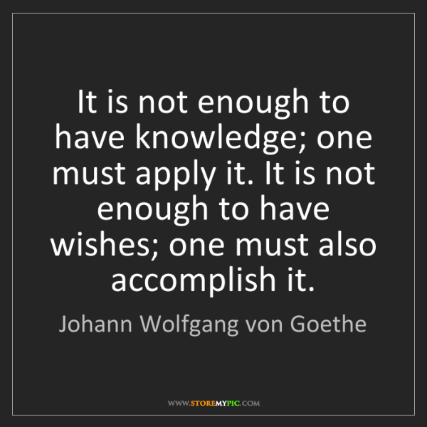 Johann Wolfgang von Goethe: It is not enough to have knowledge; one must apply it....