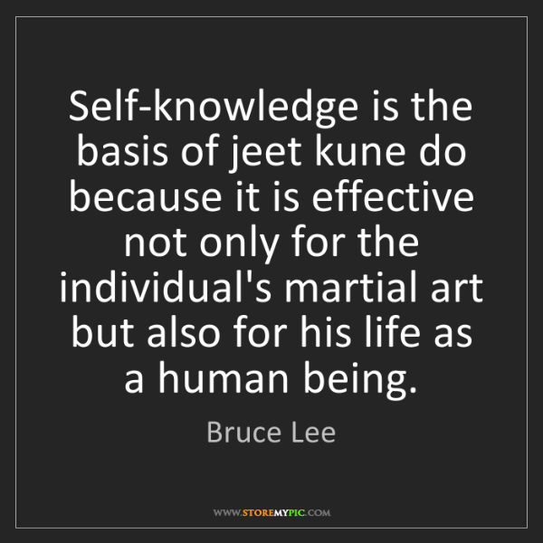Bruce Lee: Self-knowledge is the basis of jeet kune do because it...
