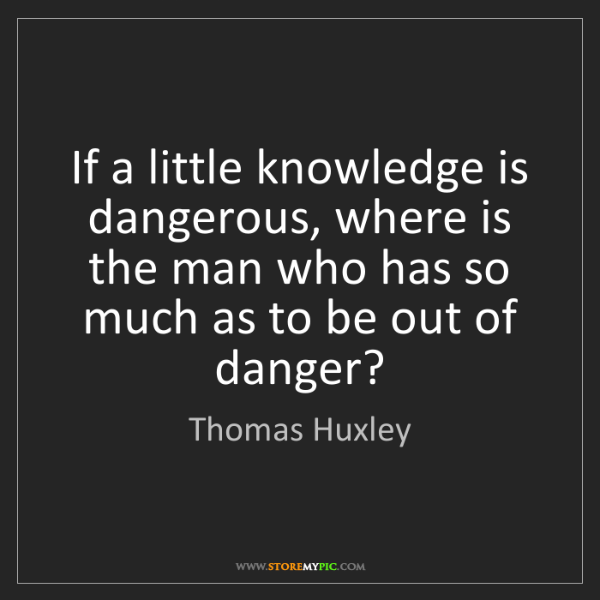 Thomas Huxley: If a little knowledge is dangerous, where is the man...