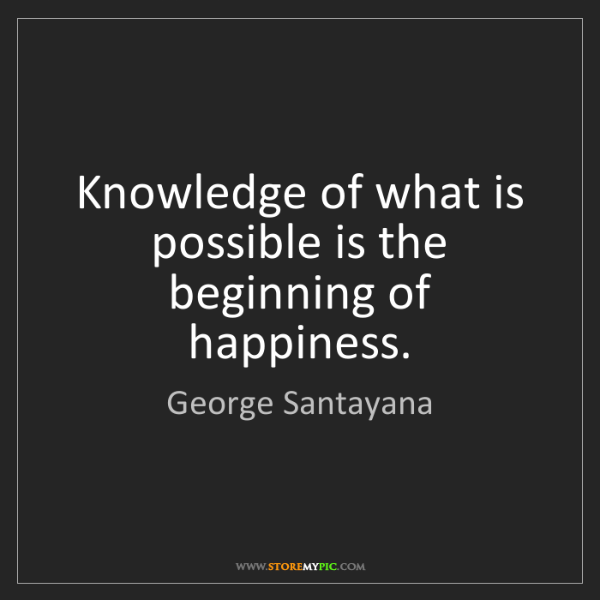 George Santayana: Knowledge of what is possible is the beginning of happiness.