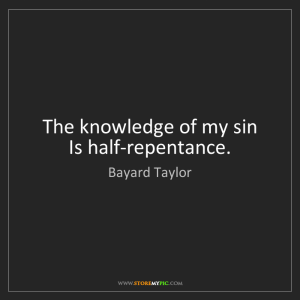 Bayard Taylor: The knowledge of my sin  Is half-repentance.
