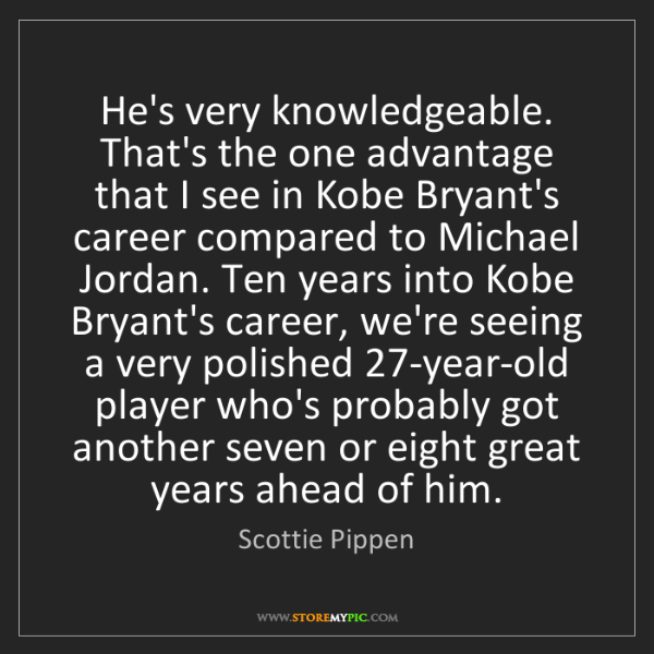 Scottie Pippen: He's very knowledgeable. That's the one advantage that...
