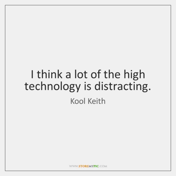 I think a lot of the high technology is distracting.