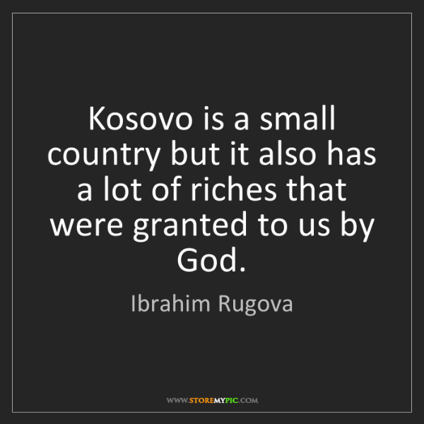 Ibrahim Rugova: Kosovo is a small country but it also has a lot of riches...