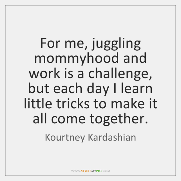 For me, juggling mommyhood and work is a challenge, but each day ...