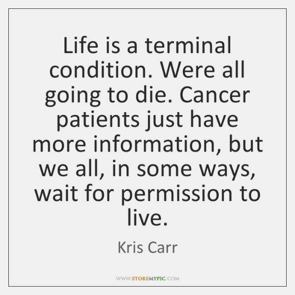 Life is a terminal condition. Were all going to die. Cancer patients ...