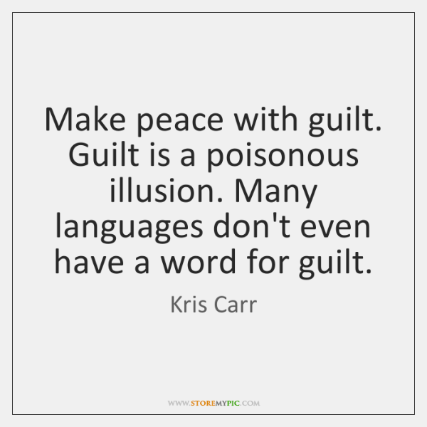 Make peace with guilt. Guilt is a poisonous illusion. Many languages don't ...