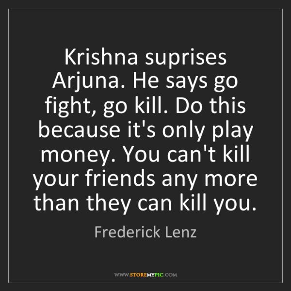 Frederick Lenz: Krishna suprises Arjuna. He says go fight, go kill. Do...