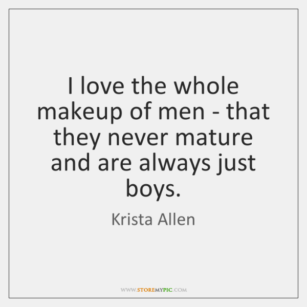 I love the whole makeup of men - that they never mature ...