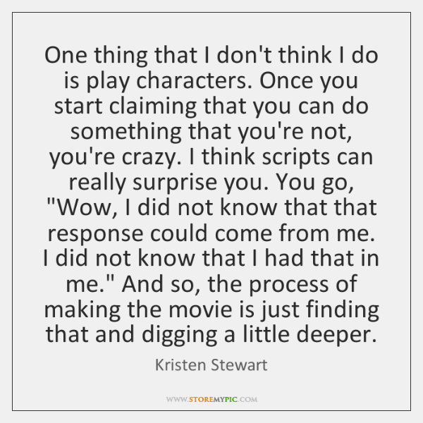 One thing that I don't think I do is play characters. Once ...