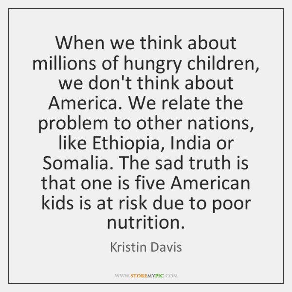 When we think about millions of hungry children, we don't think about ...