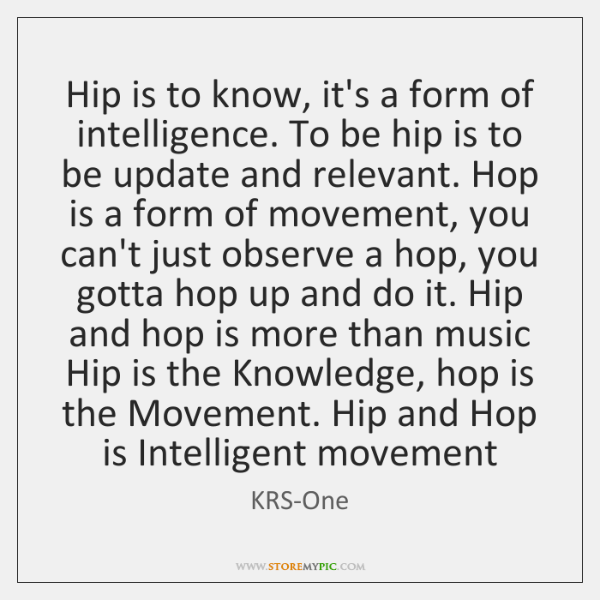 Hip is to know, it's a form of intelligence. To be hip ...
