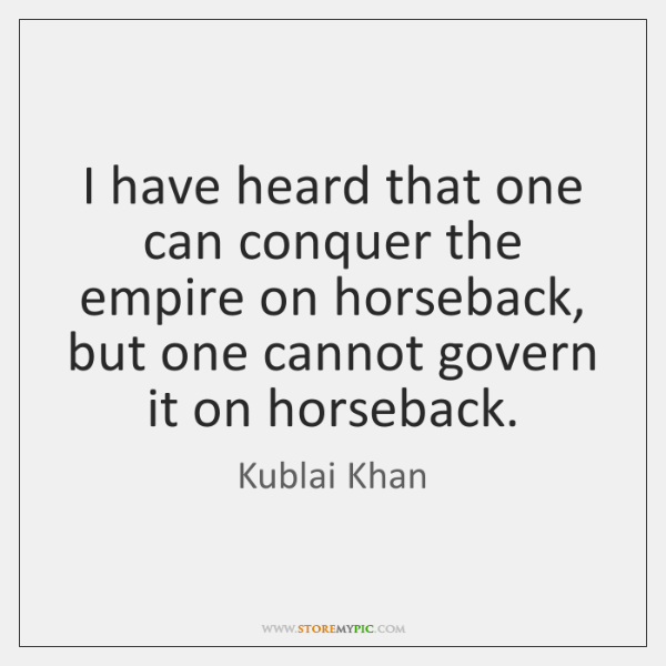 I have heard that one can conquer the empire on horseback, but ...