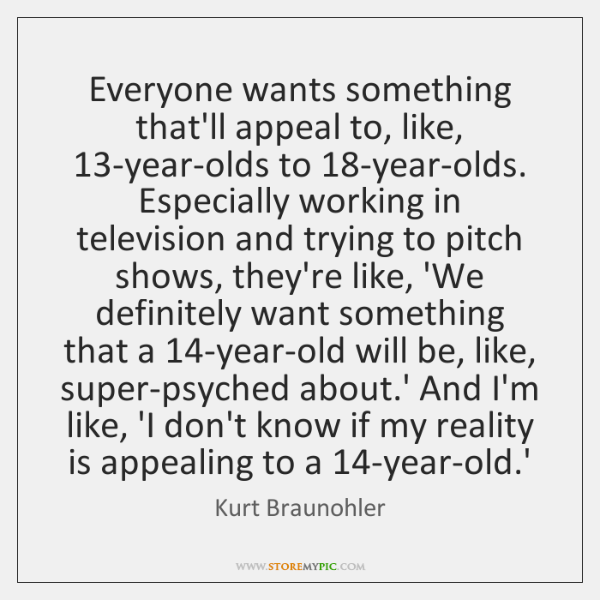 Everyone wants something that'll appeal to, like, 13-year-olds to 18-year-olds. Especially working .