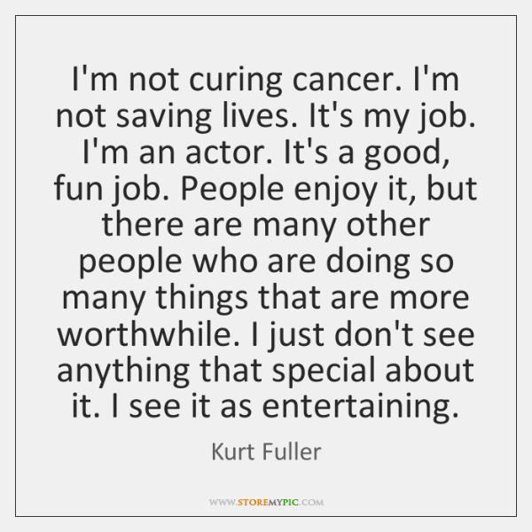 I'm not curing cancer. I'm not saving lives. It's my job. I'm ...