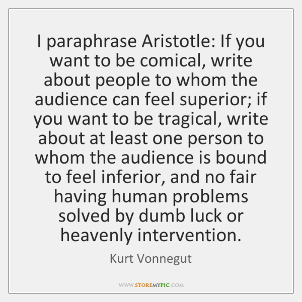 I paraphrase Aristotle: If you want to be comical, write about people ...