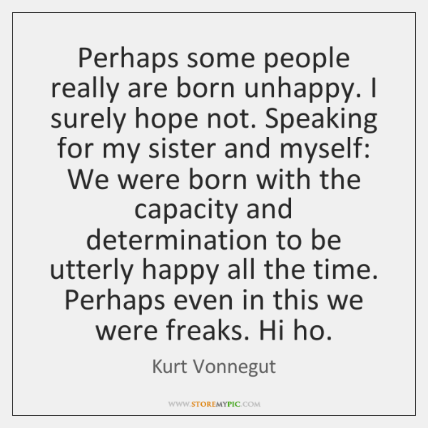 Perhaps some people really are born unhappy. I surely hope not. Speaking ...