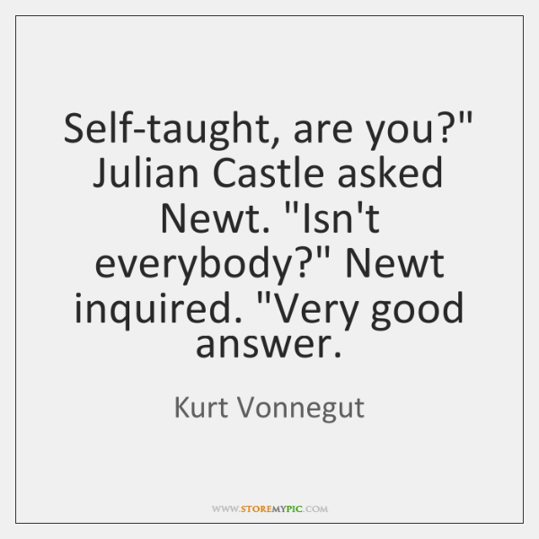 """Self-taught, are you?"""" Julian Castle asked Newt. """"Isn't everybody?"""" Newt inquired. """"Very ..."""
