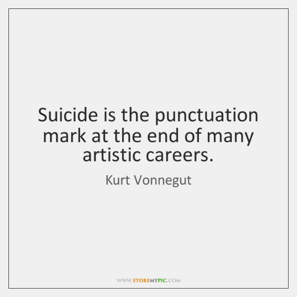 Suicide is the punctuation mark at the end of many artistic careers.