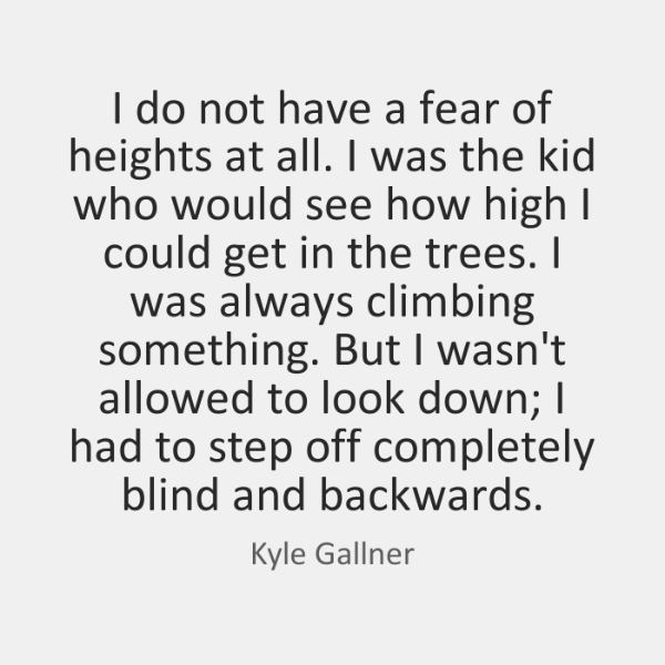 I do not have a fear of heights at all. I was ...