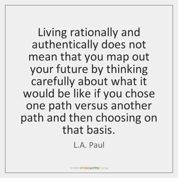 Living rationally and authentically does not mean that you map out your ...