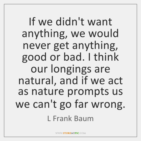 If we didn't want anything, we would never get anything, good or ...
