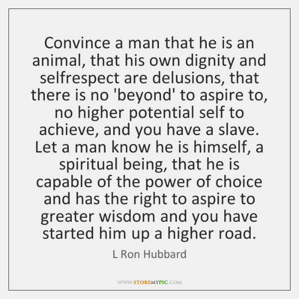 Convince a man that he is an animal, that his own dignity ...